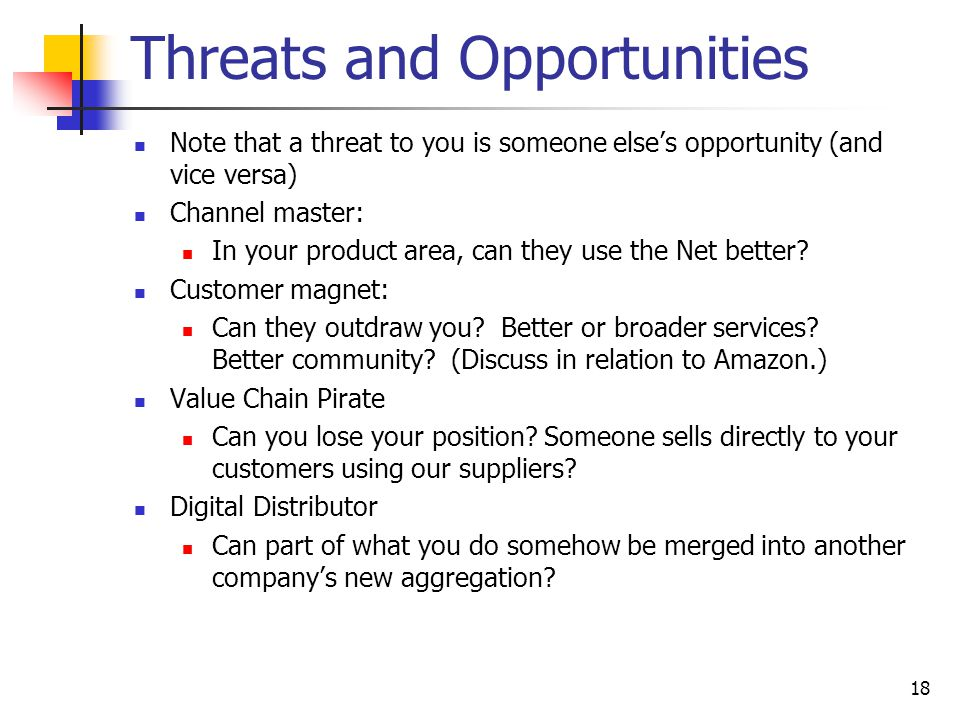 18 Threats and Opportunities Note that a threat to you is someone else's opportunity (and vice versa) Channel master: In your product area, can they use the Net better.