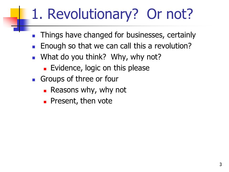 3 1. Revolutionary? Or not? Things have changed for businesses, certainly Enough so that we can call this a revolution? What do you think? Why, why no