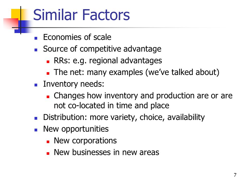 7 Similar Factors Economies of scale Source of competitive advantage RRs: e.g. regional advantages The net: many examples (we've talked about) Invento