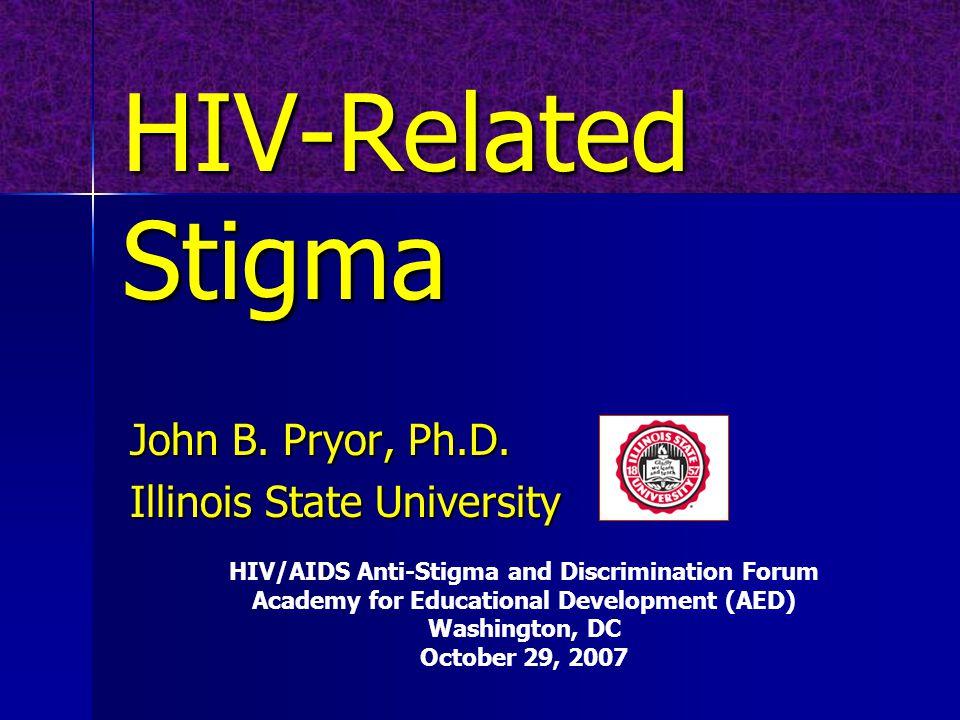 HIV-Related Stigma John B. Pryor, Ph.D.