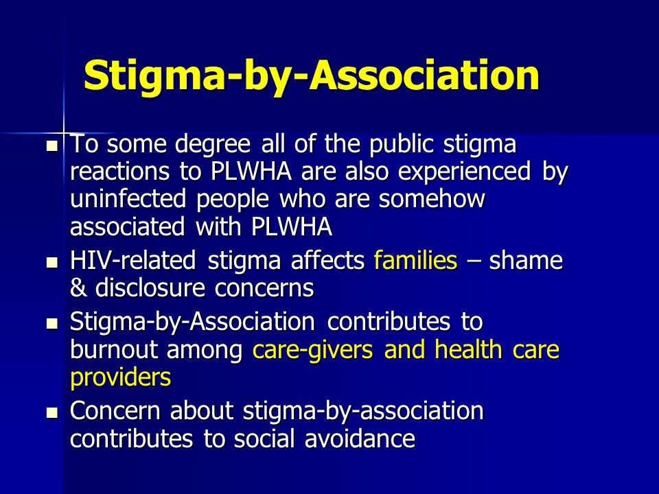 Stigma-by-Association To some degree all of the public stigma reactions to PLWHA are also experienced by uninfected people who are somehow associated with PLWHA To some degree all of the public stigma reactions to PLWHA are also experienced by uninfected people who are somehow associated with PLWHA HIV-related stigma affects families – shame & disclosure concerns HIV-related stigma affects families – shame & disclosure concerns Stigma-by-Association contributes to burnout among care-givers and health care providers Stigma-by-Association contributes to burnout among care-givers and health care providers Concern about stigma-by-association contributes to social avoidance Concern about stigma-by-association contributes to social avoidance