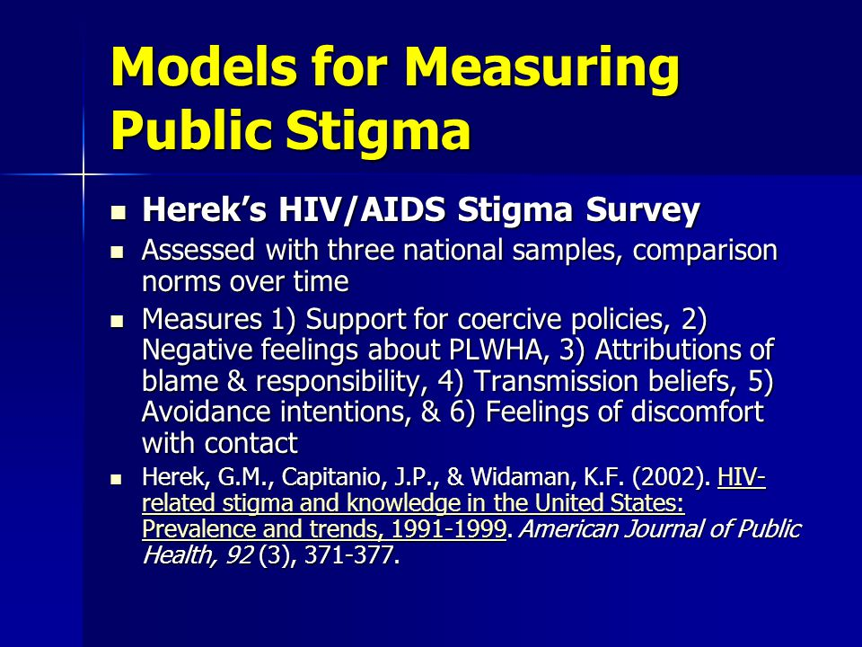 Models for Measuring Public Stigma Herek's HIV/AIDS Stigma Survey Herek's HIV/AIDS Stigma Survey Assessed with three national samples, comparison norms over time Assessed with three national samples, comparison norms over time Measures 1) Support for coercive policies, 2) Negative feelings about PLWHA, 3) Attributions of blame & responsibility, 4) Transmission beliefs, 5) Avoidance intentions, & 6) Feelings of discomfort with contact Measures 1) Support for coercive policies, 2) Negative feelings about PLWHA, 3) Attributions of blame & responsibility, 4) Transmission beliefs, 5) Avoidance intentions, & 6) Feelings of discomfort with contact Herek, G.M., Capitanio, J.P., & Widaman, K.F.