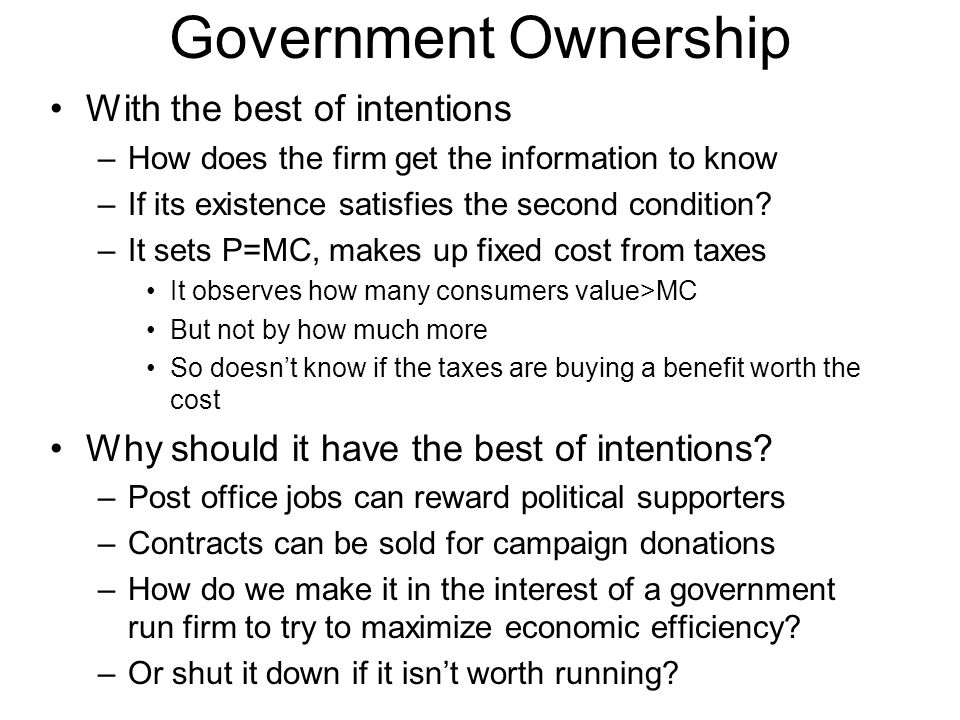 Government Ownership With the best of intentions –How does the firm get the information to know –If its existence satisfies the second condition.