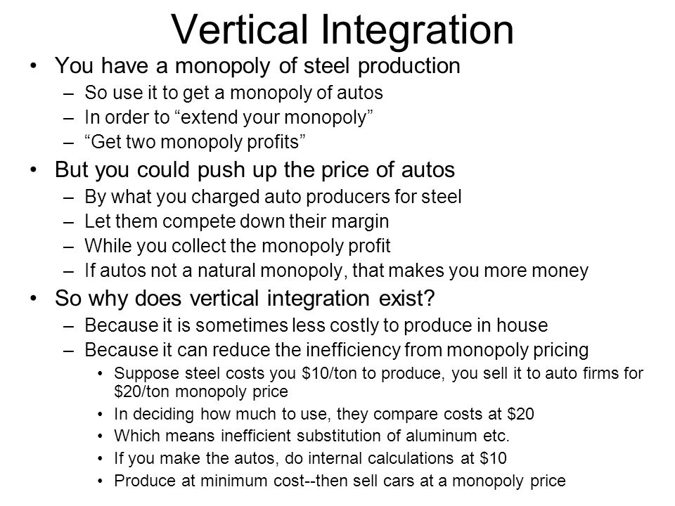 Vertical Integration You have a monopoly of steel production –So use it to get a monopoly of autos –In order to extend your monopoly – Get two monopoly profits But you could push up the price of autos –By what you charged auto producers for steel –Let them compete down their margin –While you collect the monopoly profit –If autos not a natural monopoly, that makes you more money So why does vertical integration exist.