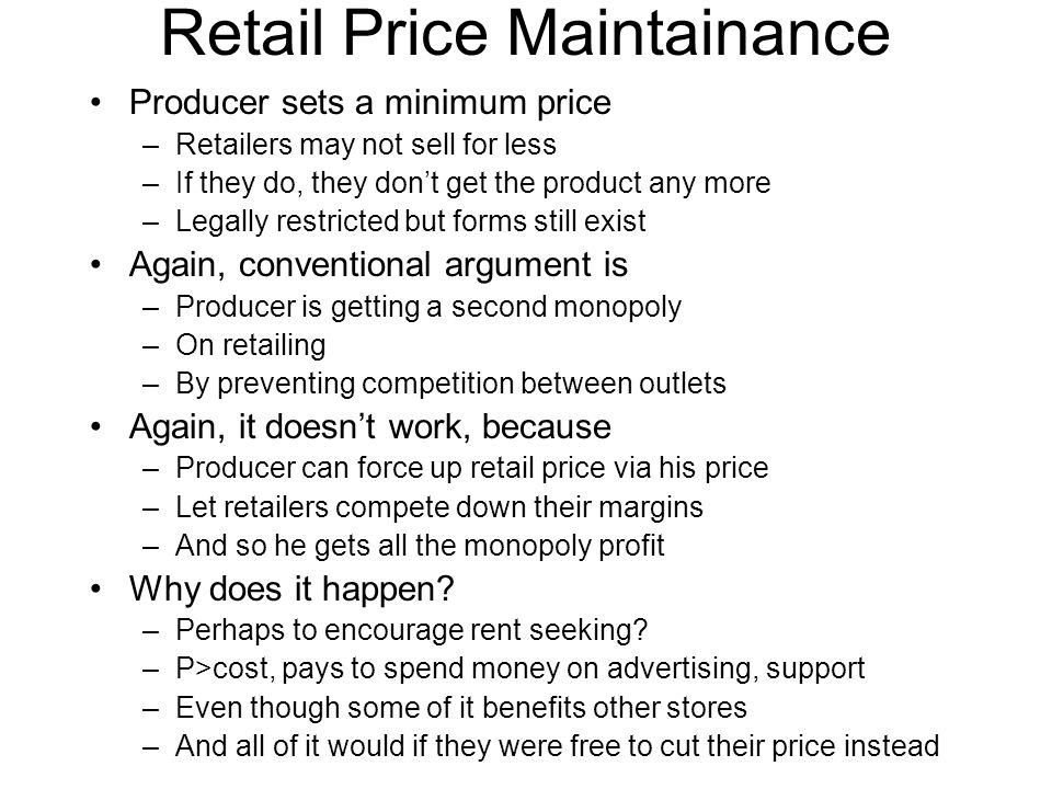 Retail Price Maintainance Producer sets a minimum price –Retailers may not sell for less –If they do, they don't get the product any more –Legally restricted but forms still exist Again, conventional argument is –Producer is getting a second monopoly –On retailing –By preventing competition between outlets Again, it doesn't work, because –Producer can force up retail price via his price –Let retailers compete down their margins –And so he gets all the monopoly profit Why does it happen.