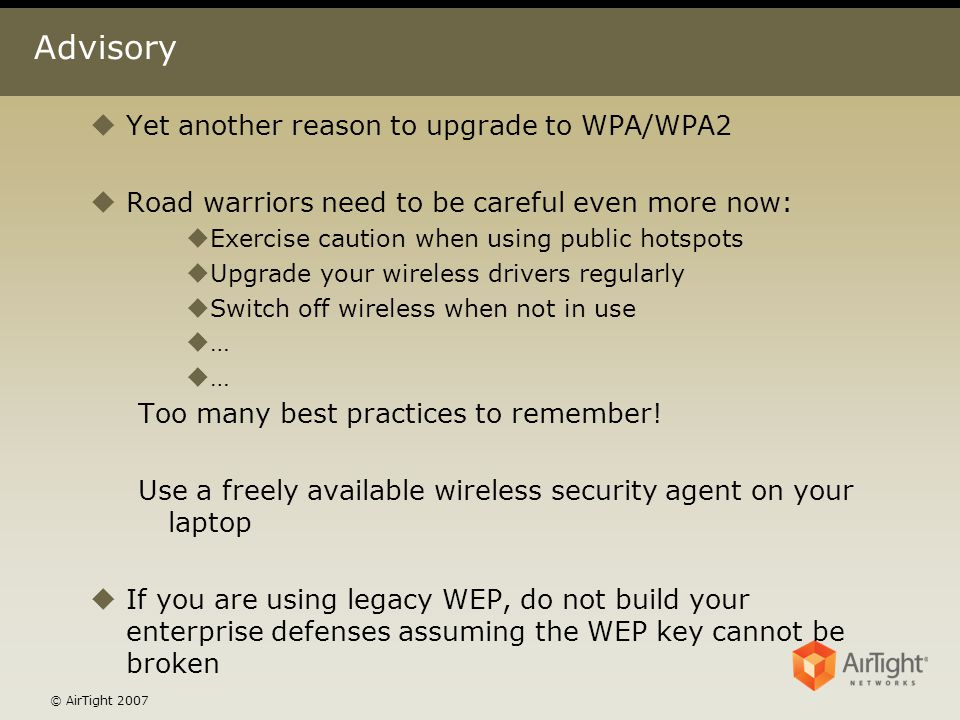 © AirTight 2007 Advisory uYet another reason to upgrade to WPA/WPA2 uRoad warriors need to be careful even more now: uExercise caution when using publ