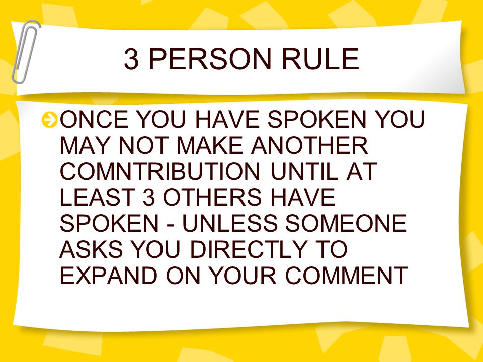 3 PERSON RULE ONCE YOU HAVE SPOKEN YOU MAY NOT MAKE ANOTHER COMNTRIBUTION UNTIL AT LEAST 3 OTHERS HAVE SPOKEN - UNLESS SOMEONE ASKS YOU DIRECTLY TO EXPAND ON YOUR COMMENT
