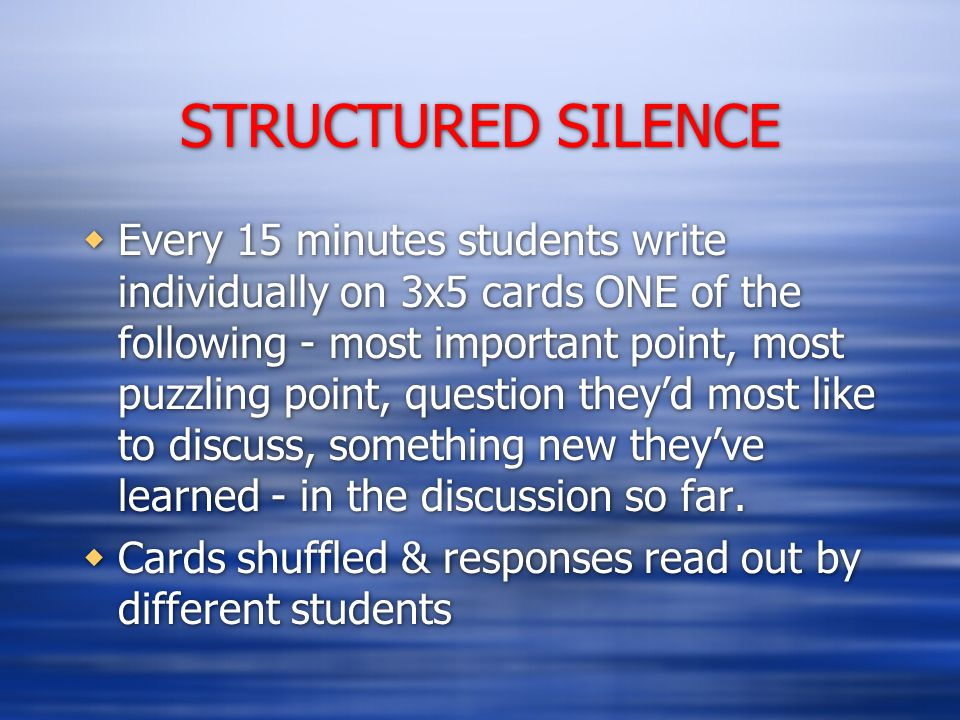 STRUCTURED SILENCE  Every 15 minutes students write individually on 3x5 cards ONE of the following - most important point, most puzzling point, question they'd most like to discuss, something new they've learned - in the discussion so far.