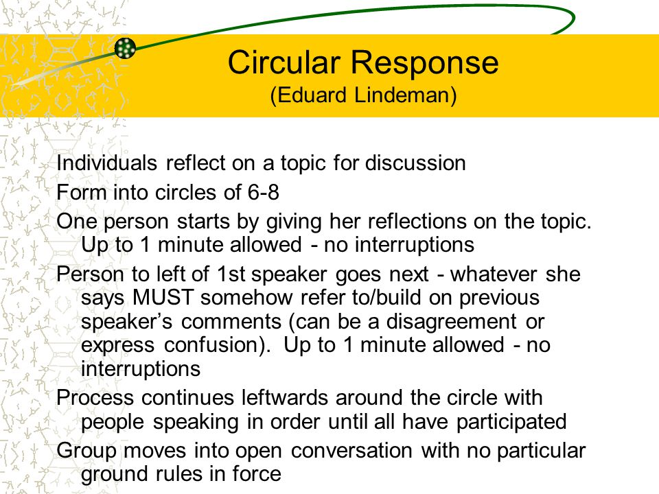 Circular Response (Eduard Lindeman) Individuals reflect on a topic for discussion Form into circles of 6-8 One person starts by giving her reflections on the topic.