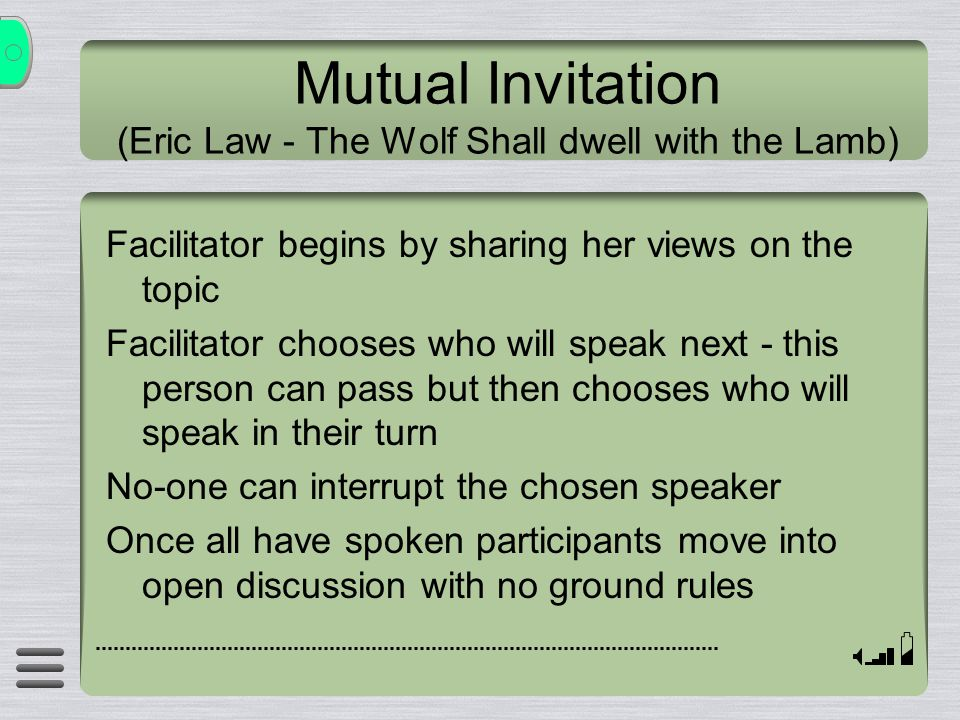 Mutual Invitation (Eric Law - The Wolf Shall dwell with the Lamb) Facilitator begins by sharing her views on the topic Facilitator chooses who will speak next - this person can pass but then chooses who will speak in their turn No-one can interrupt the chosen speaker Once all have spoken participants move into open discussion with no ground rules