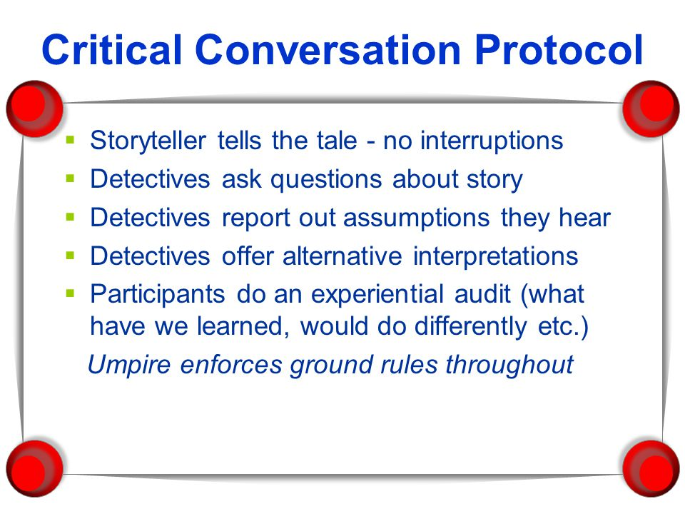 Critical Conversation Protocol  Storyteller tells the tale - no interruptions  Detectives ask questions about story  Detectives report out assumptions they hear  Detectives offer alternative interpretations  Participants do an experiential audit (what have we learned, would do differently etc.) Umpire enforces ground rules throughout