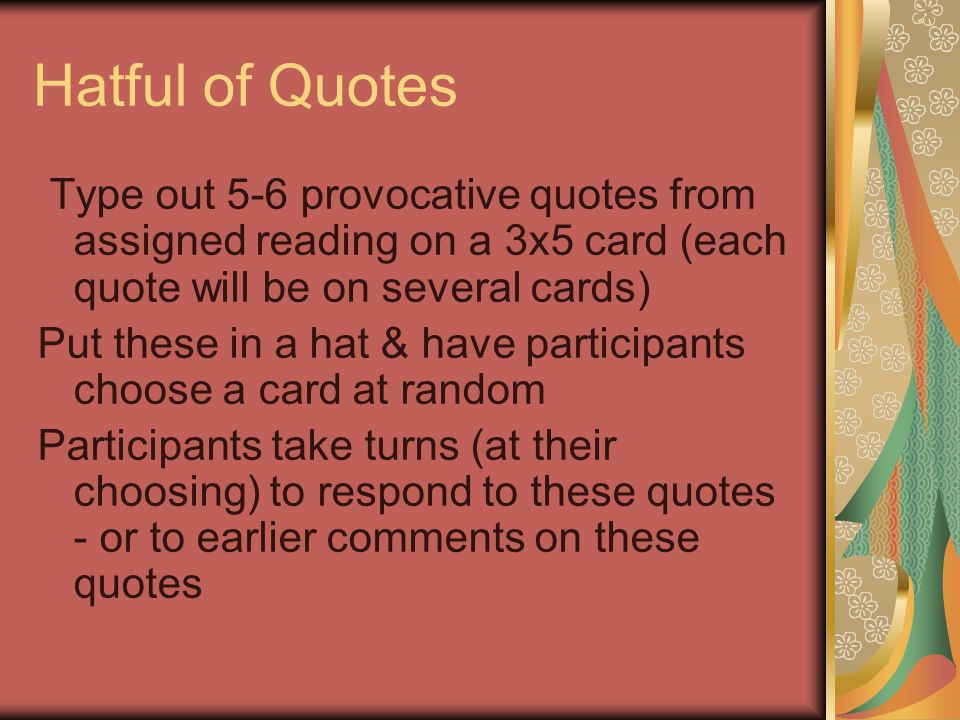 Hatful of Quotes Type out 5-6 provocative quotes from assigned reading on a 3x5 card (each quote will be on several cards) Put these in a hat & have participants choose a card at random Participants take turns (at their choosing) to respond to these quotes - or to earlier comments on these quotes