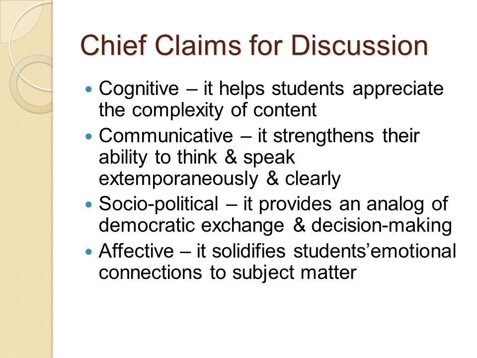 Chief Claims for Discussion Cognitive – it helps students appreciate the complexity of content Communicative – it strengthens their ability to think & speak extemporaneously & clearly Socio-political – it provides an analog of democratic exchange & decision-making Affective – it solidifies students'emotional connections to subject matter