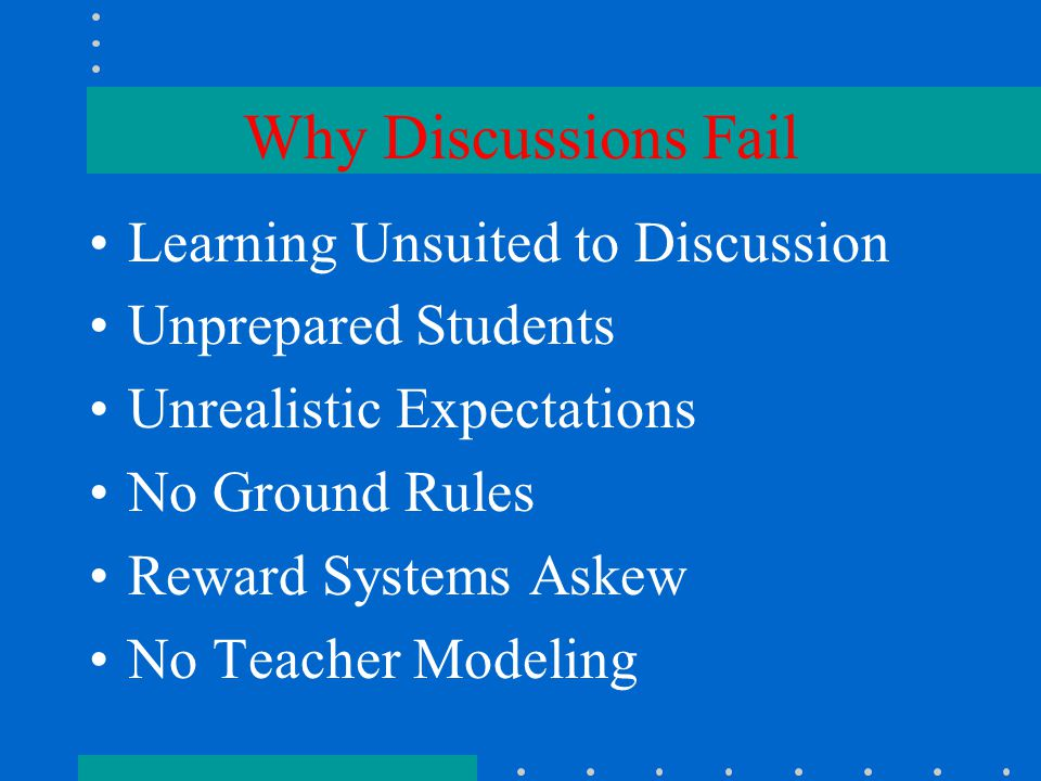 Why Discussions Fail Learning Unsuited to Discussion Unprepared Students Unrealistic Expectations No Ground Rules Reward Systems Askew No Teacher Modeling