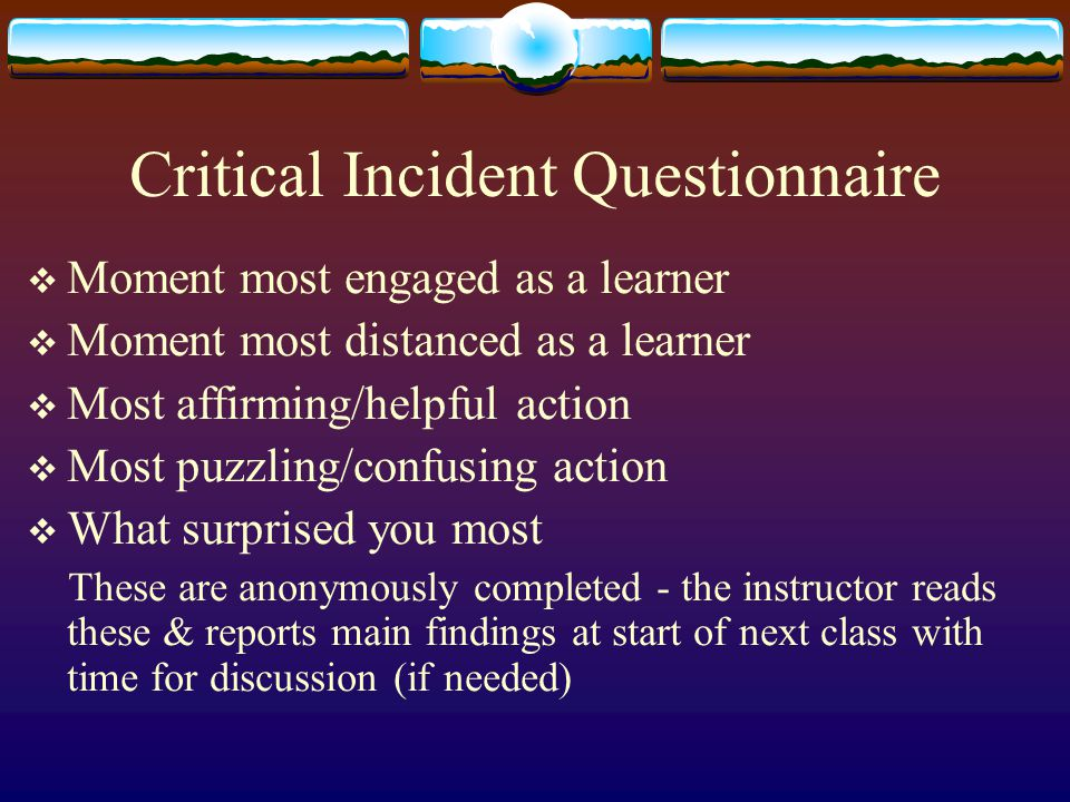 Critical Incident Questionnaire  Moment most engaged as a learner  Moment most distanced as a learner  Most affirming/helpful action  Most puzzling/confusing action  What surprised you most These are anonymously completed - the instructor reads these & reports main findings at start of next class with time for discussion (if needed)