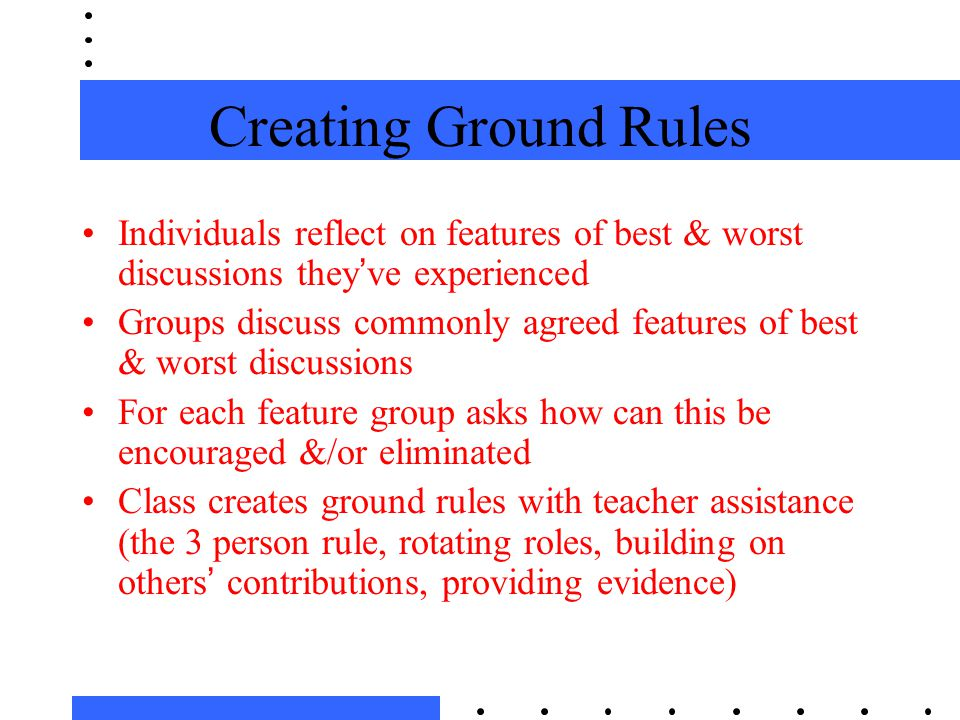 Creating Ground Rules Individuals reflect on features of best & worst discussions they've experienced Groups discuss commonly agreed features of best & worst discussions For each feature group asks how can this be encouraged &/or eliminated Class creates ground rules with teacher assistance (the 3 person rule, rotating roles, building on others' contributions, providing evidence)