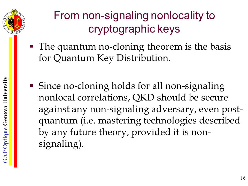 GAP Optique Geneva University 16 From non-signaling nonlocality to cryptographic keys  The quantum no-cloning theorem is the basis for Quantum Key Distribution.