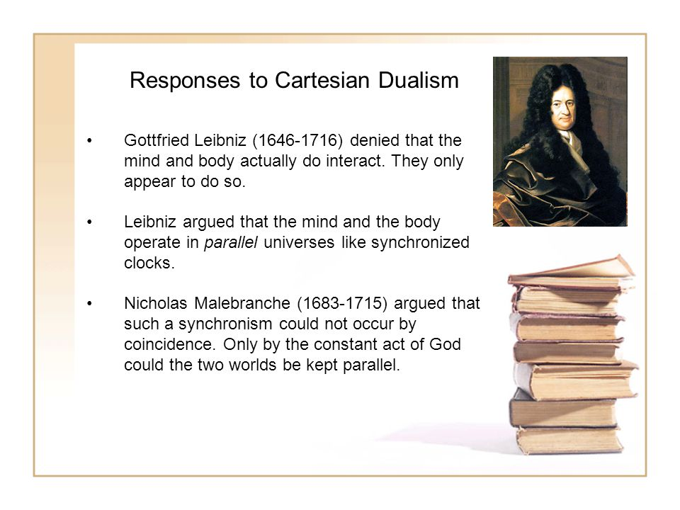 Responses to Cartesian Dualism Gottfried Leibniz (1646-1716) denied that the mind and body actually do interact.
