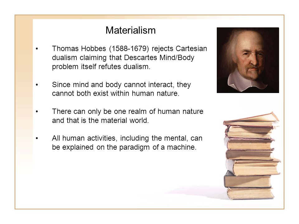 Materialism Thomas Hobbes (1588-1679) rejects Cartesian dualism claiming that Descartes Mind/Body problem itself refutes dualism.