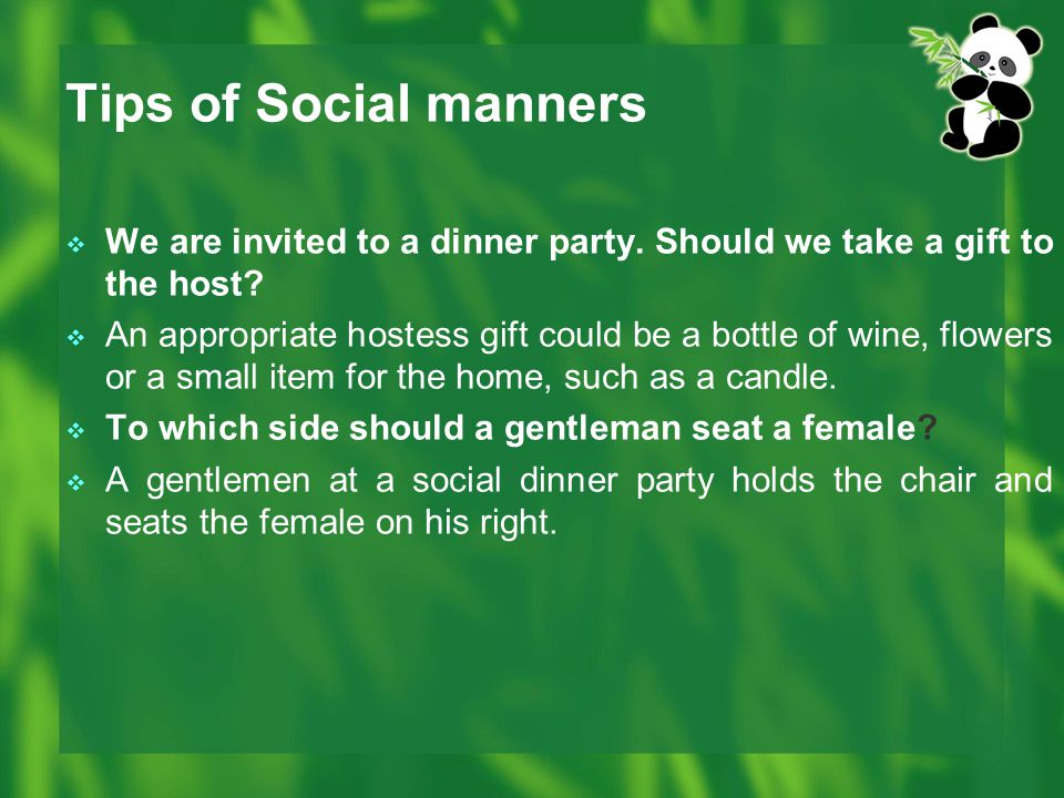 Tips of Social manners  We are invited to a dinner party. Should we take a gift to the host?  An appropriate hostess gift could be a bottle of wine,