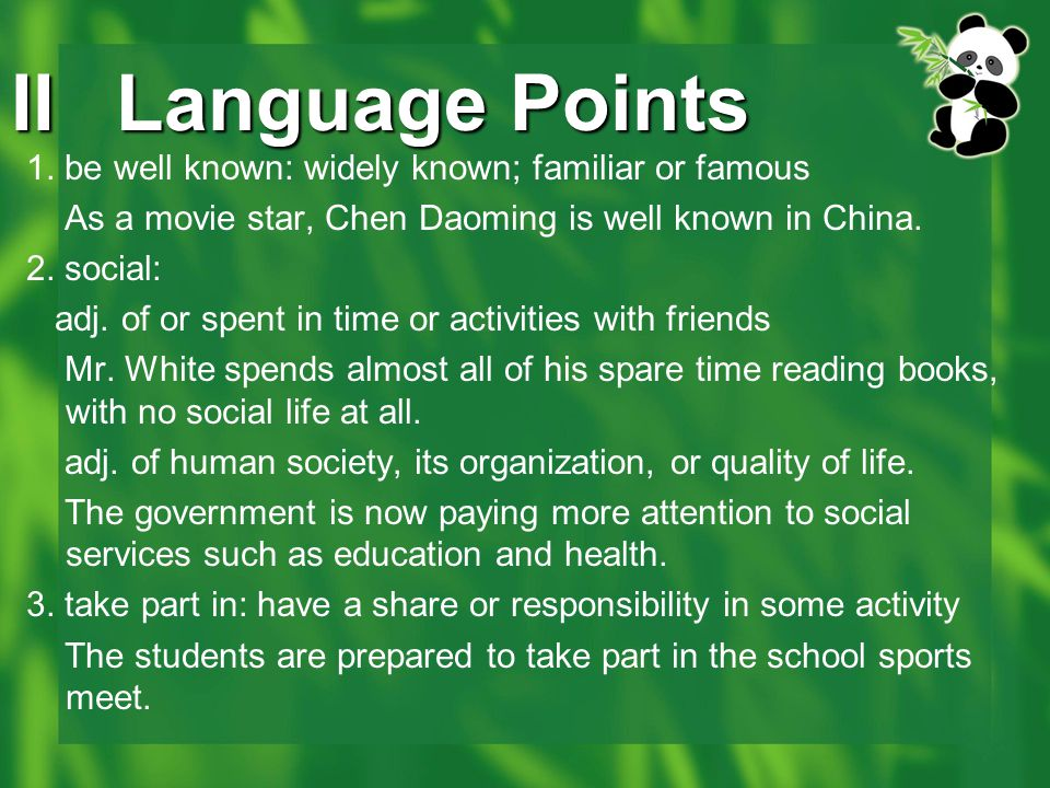IILanguage Points 1. be well known: widely known; familiar or famous As a movie star, Chen Daoming is well known in China. 2. social: adj. of or spent