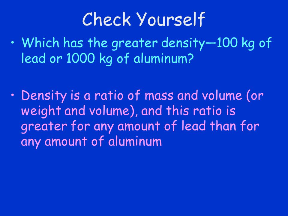 Check Yourself Which has the greater density—100 kg of lead or 1000 kg of aluminum.