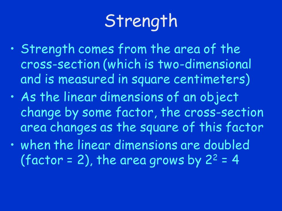Strength Strength comes from the area of the cross-section (which is two-dimensional and is measured in square centimeters) As the linear dimensions o