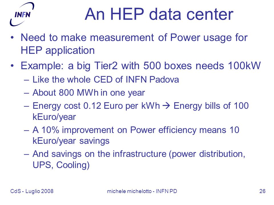 CdS - Luglio 2008 michele michelotto - INFN PD26 An HEP data center Need to make measurement of Power usage for HEP application Example: a big Tier2 with 500 boxes needs 100kW –Like the whole CED of INFN Padova –About 800 MWh in one year –Energy cost 0.12 Euro per kWh  Energy bills of 100 kEuro/year –A 10% improvement on Power efficiency means 10 kEuro/year savings –And savings on the infrastructure (power distribution, UPS, Cooling)