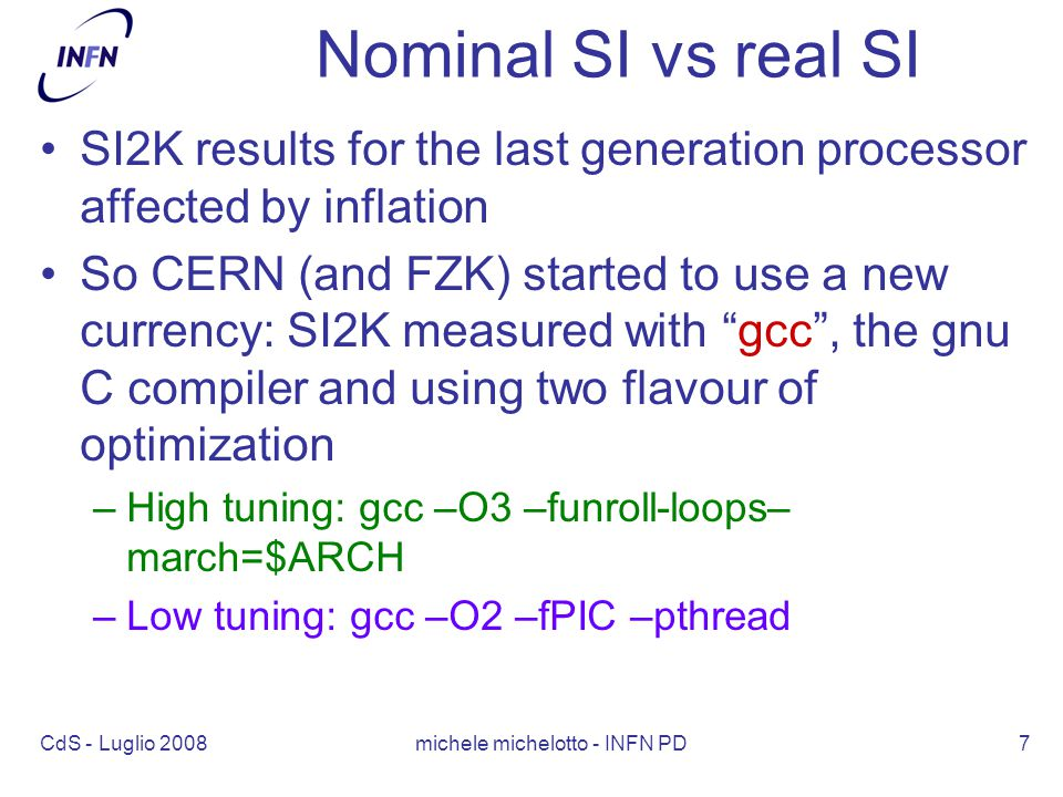 CdS - Luglio 2008 michele michelotto - INFN PD7 Nominal SI vs real SI SI2K results for the last generation processor affected by inflation So CERN (and FZK) started to use a new currency: SI2K measured with gcc , the gnu C compiler and using two flavour of optimization –High tuning: gcc –O3 –funroll-loops– march=$ARCH –Low tuning: gcc –O2 –fPIC –pthread