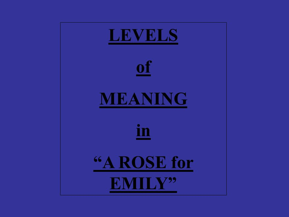 LEVELS of MEANING in A ROSE for EMILY