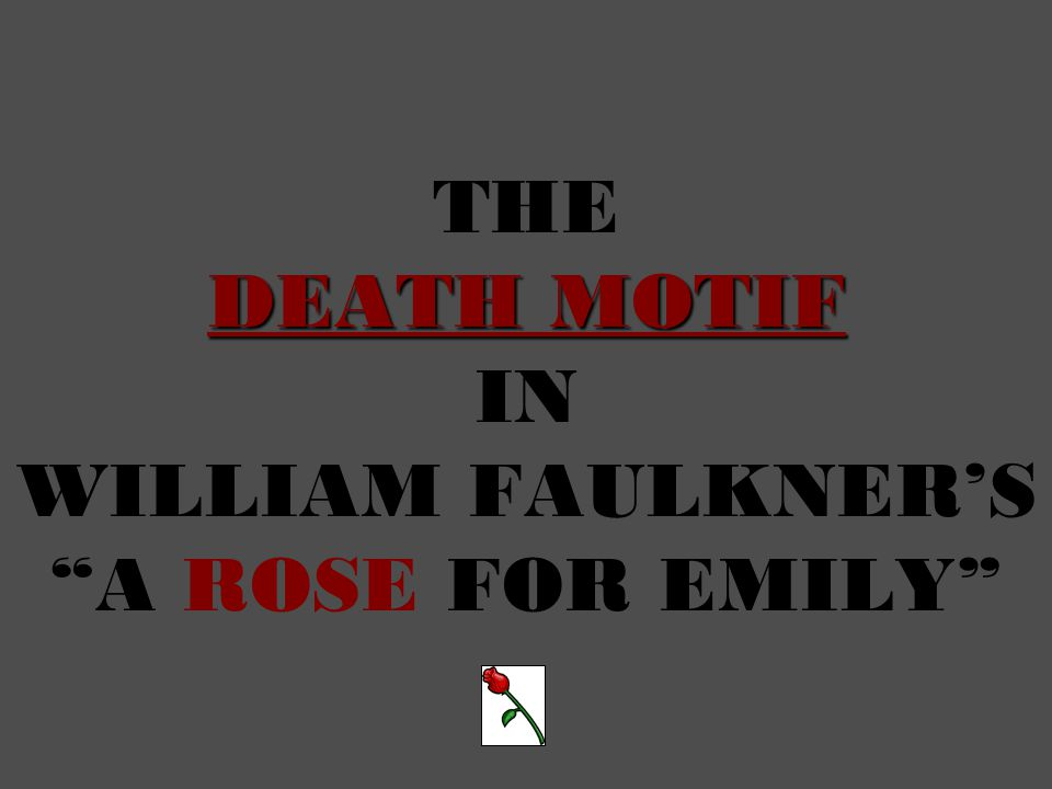 DEATH MOTIF THE DEATH MOTIF IN WILLIAM FAULKNER'S A ROSE FOR EMILY