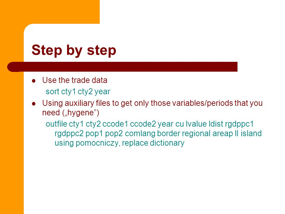 """Step by step Use the trade data sort cty1 cty2 year Using auxiliary files to get only those variables/periods that you need (""""hygene ) outfile cty1 cty2 ccode1 ccode2 year cu lvalue ldist rgdppc1 rgdppc2 pop1 pop2 comlang border regional areap ll island using pomocniczy, replace dictionary"""