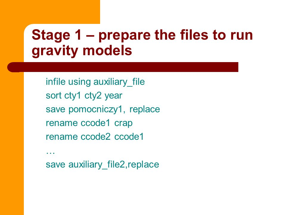 Stage 1 – prepare the files to run gravity models infile using auxiliary_file sort cty1 cty2 year save pomocniczy1, replace rename ccode1 crap rename ccode2 ccode1 … save auxiliary_file2,replace