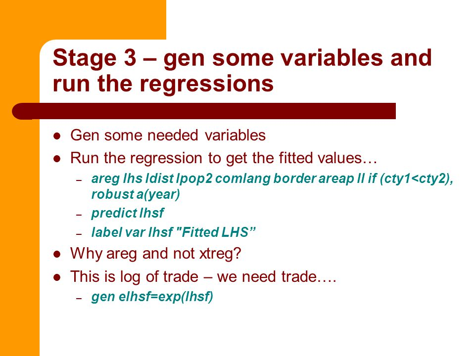 Stage 3 – gen some variables and run the regressions Gen some needed variables Run the regression to get the fitted values… – areg lhs ldist lpop2 comlang border areap ll if (cty1<cty2), robust a(year) – predict lhsf – label var lhsf Fitted LHS Why areg and not xtreg.