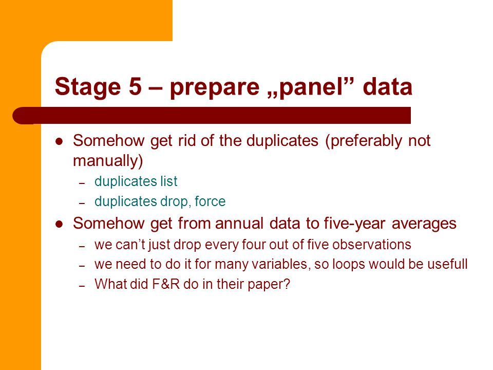 """Stage 5 – prepare """"panel data Somehow get rid of the duplicates (preferably not manually) – duplicates list – duplicates drop, force Somehow get from annual data to five-year averages – we can't just drop every four out of five observations – we need to do it for many variables, so loops would be usefull – What did F&R do in their paper"""