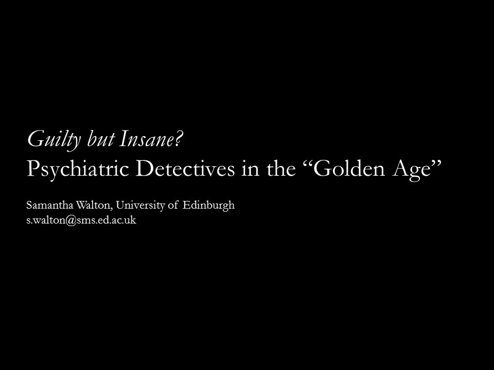 "Guilty but Insane? Psychiatric Detectives in the ""Golden Age"" Samantha Walton, University of Edinburgh s.walton@sms.ed.ac.uk"