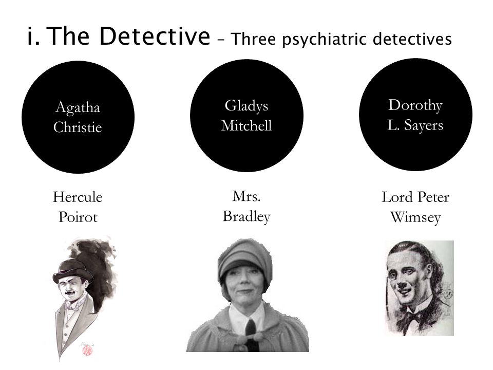i.The Detective – Three psychiatric detectives Hercule Poirot Mrs. Bradley Lord Peter Wimsey Agatha Christie Gladys Mitchell Dorothy L. Sayers