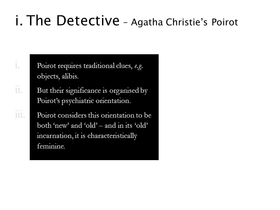 i.The Detective – Agatha Christie's Poirot i. Poirot requires traditional clues, e.g. objects, alibis. ii. But their significance is organised by Poir