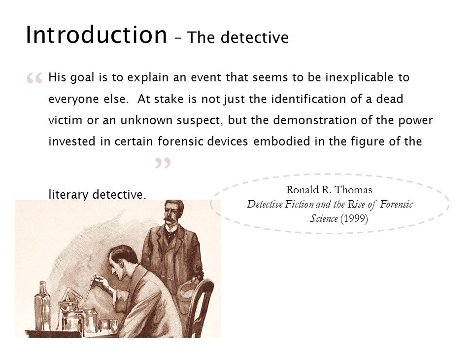 Introduction – The detective His goal is to explain an event that seems to be inexplicable to everyone else. At stake is not just the identification o