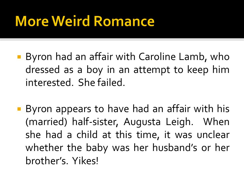  Byron had an affair with Caroline Lamb, who dressed as a boy in an attempt to keep him interested. She failed.  Byron appears to have had an affair