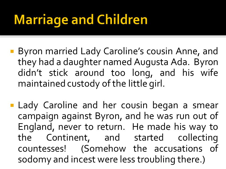  Byron married Lady Caroline's cousin Anne, and they had a daughter named Augusta Ada. Byron didn't stick around too long, and his wife maintained cu