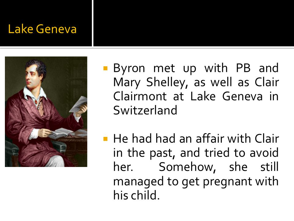 Lake Geneva  Byron met up with PB and Mary Shelley, as well as Clair Clairmont at Lake Geneva in Switzerland  He had had an affair with Clair in the