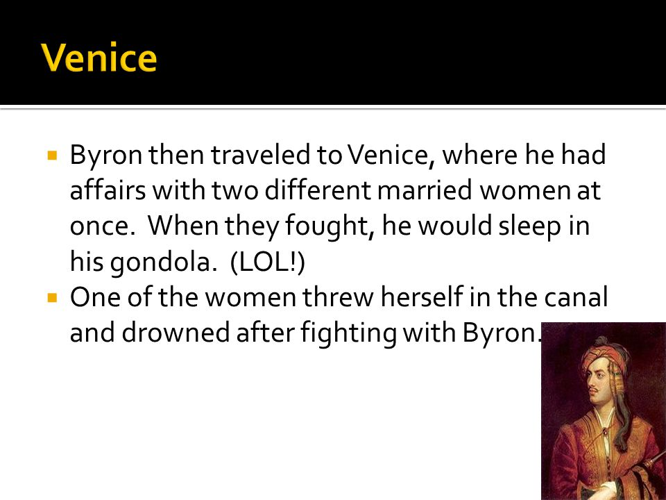  Byron then traveled to Venice, where he had affairs with two different married women at once. When they fought, he would sleep in his gondola. (LOL!