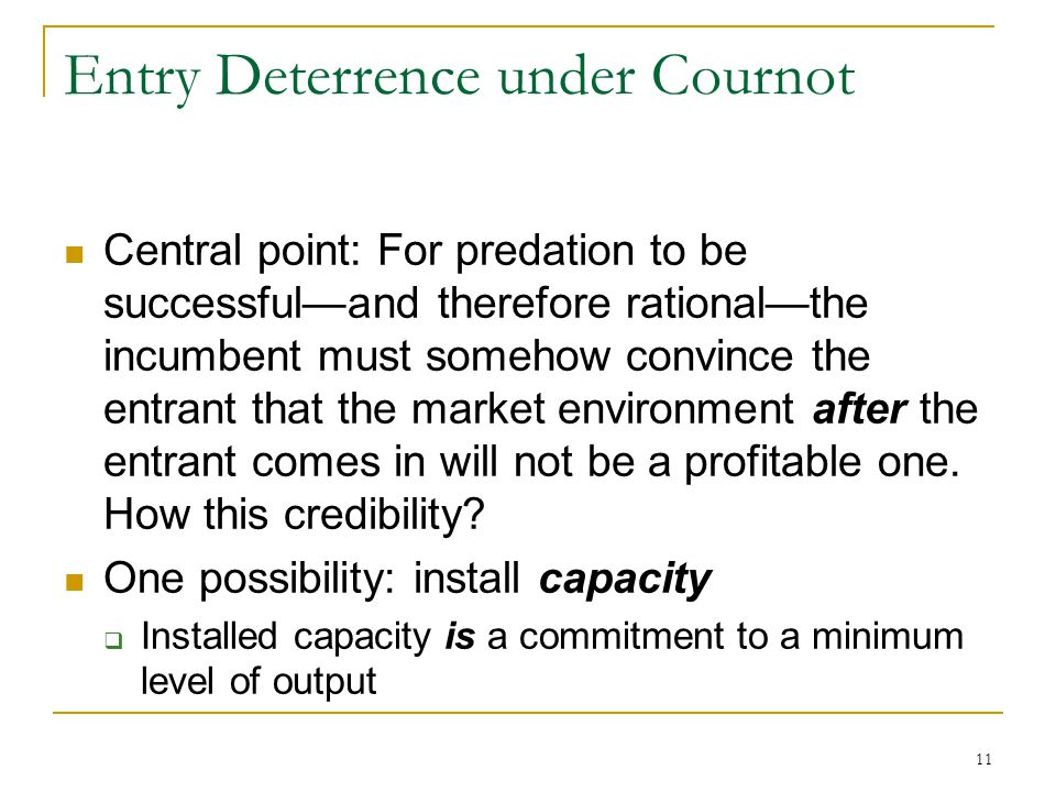 11 Entry Deterrence under Cournot Central point: For predation to be successful—and therefore rational—the incumbent must somehow convince the entrant that the market environment after the entrant comes in will not be a profitable one.