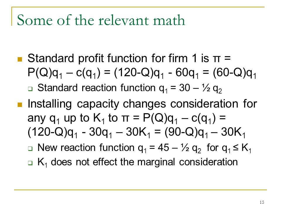 15 Some of the relevant math Standard profit function for firm 1 is π = P(Q)q 1 – c(q 1 ) = (120-Q)q 1 - 60q 1 = (60-Q)q 1  Standard reaction function q 1 = 30 – ½ q 2 Installing capacity changes consideration for any q 1 up to K 1 to π = P(Q)q 1 – c(q 1 ) = (120-Q)q 1 - 30q 1 – 30K 1 = (90-Q)q 1 – 30K 1  New reaction function q 1 = 45 – ½ q 2 for q 1 ≤ K 1  K 1 does not effect the marginal consideration