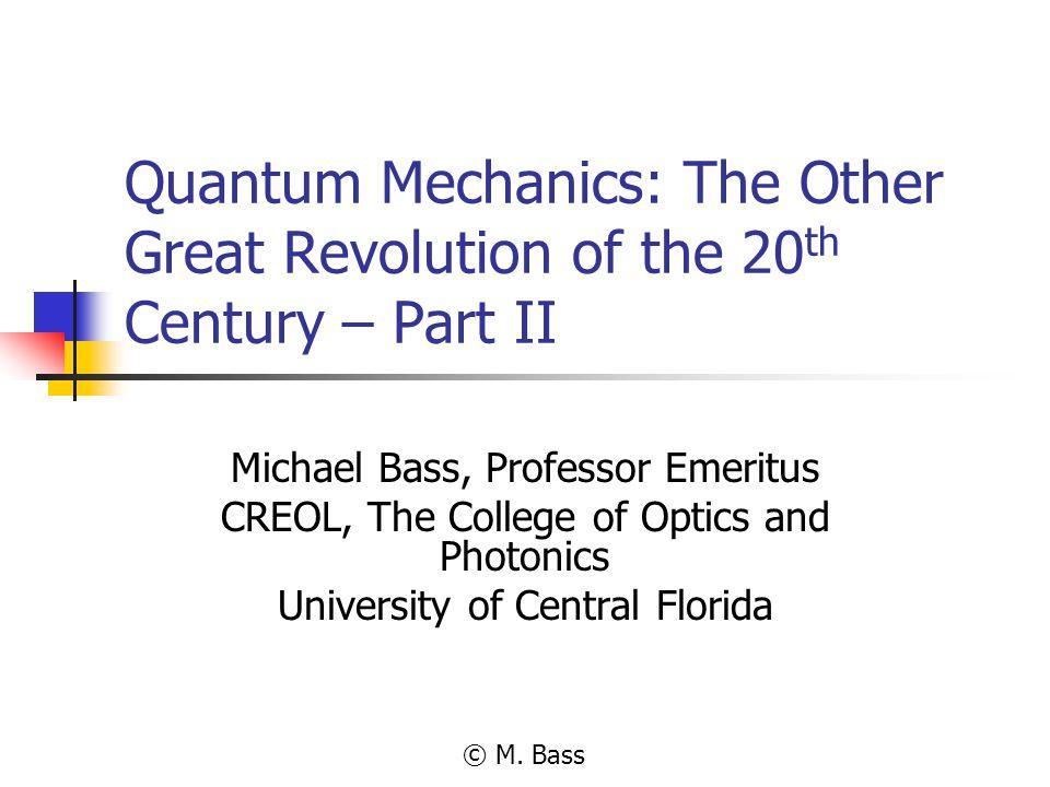 Quantum Mechanics: The Other Great Revolution of the 20 th Century – Part II Michael Bass, Professor Emeritus CREOL, The College of Optics and Photoni