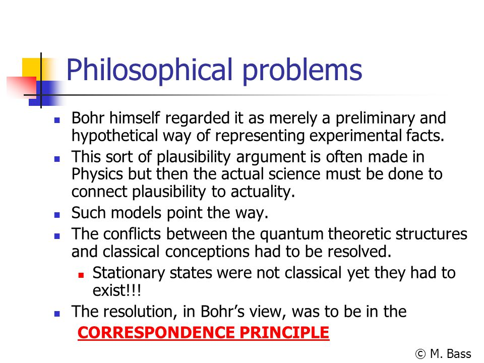 © M. Bass Philosophical problems Bohr himself regarded it as merely a preliminary and hypothetical way of representing experimental facts. This sort o