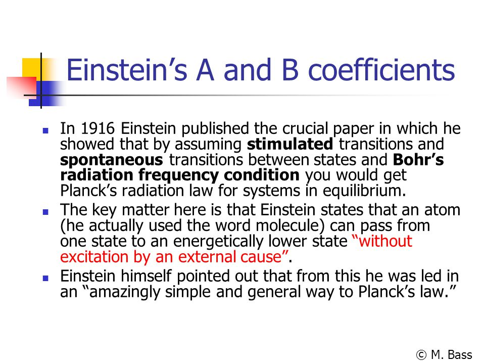 © M. Bass Einstein's A and B coefficients In 1916 Einstein published the crucial paper in which he showed that by assuming stimulated transitions and