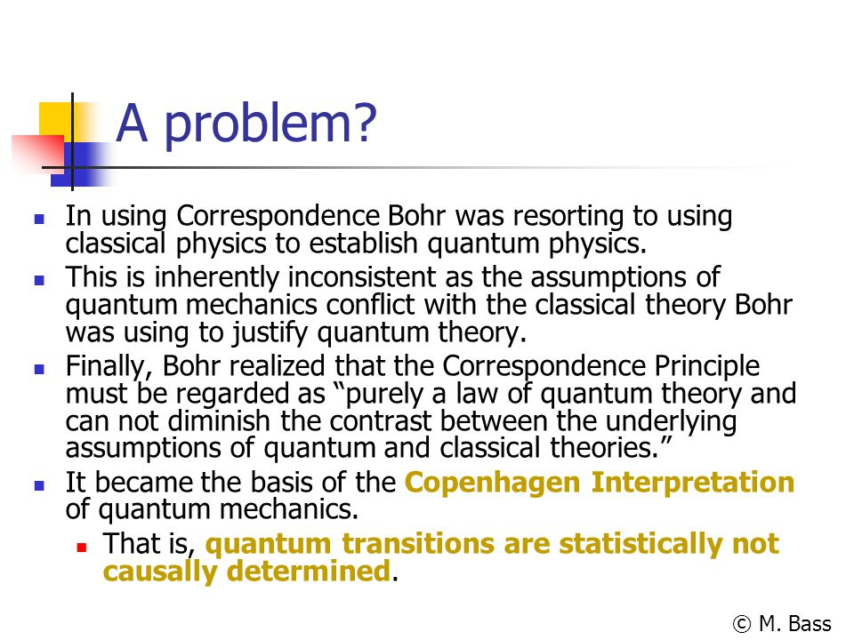 © M. Bass A problem? In using Correspondence Bohr was resorting to using classical physics to establish quantum physics. This is inherently inconsiste