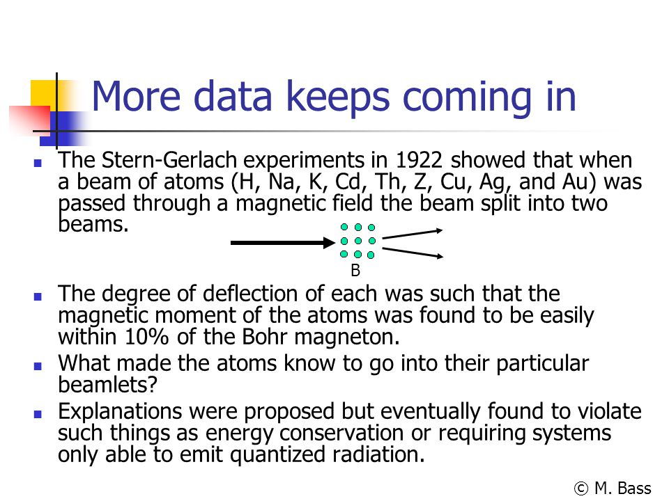 © M. Bass More data keeps coming in The Stern-Gerlach experiments in 1922 showed that when a beam of atoms (H, Na, K, Cd, Th, Z, Cu, Ag, and Au) was p